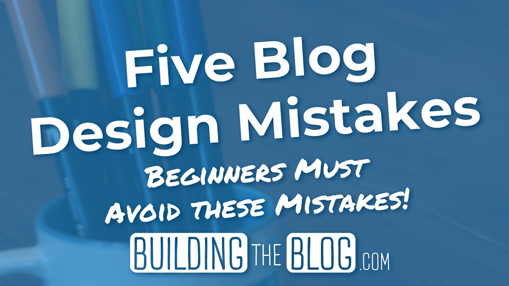 Five Blog Design Mistakes Beginners Should Avoid