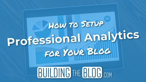 How to Set Up Professional Analytics for Your Blog