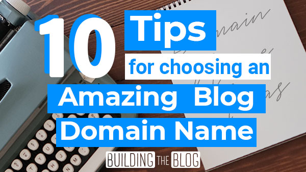 10 Tips for Choosing an Amazing Domain Name for Your Blog